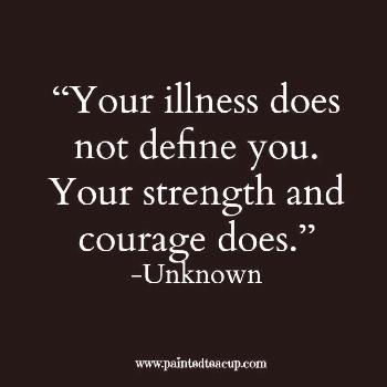 """""""Your illness does not define you. Your strength and courage does."""" -Unknown"""